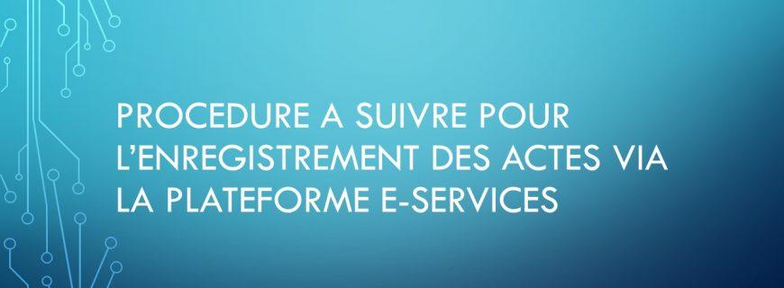 PROCEDURE A SUIVRE POUR L'ENREGISTREMENT DES ACTES VIA LA PLATEFORME E-SERVICE